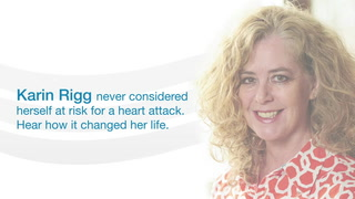 Karin Rigg never considered herself at risk for a heart attack.  Hear how it changed her life.