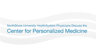 Learn more about the NorthShore Center for Personalized Medicine.