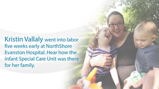 Kristin Vallaly went into labor five weeks early at NorthShore Evanston Hospital. Hear how the Infant Special Care Unit was there for her family.