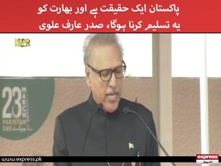 پاکستان ایک حقیقت ہے اور بھارت کو یہ تسلیم کرنا ہوگا، صدر عارف علوی
