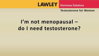 I'm not menopausal. Do I need testosterone?