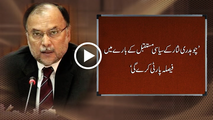Party will decide about political future of Ch Nisar, says AhsanI qbal