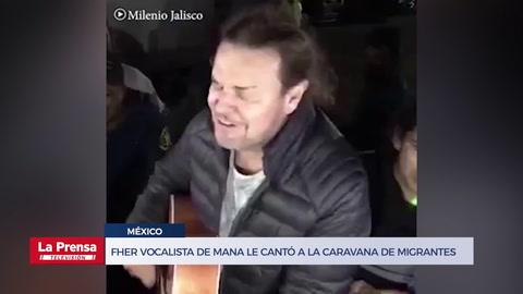 Fher vocalista de Maná le cantó a la caravana de migrantes