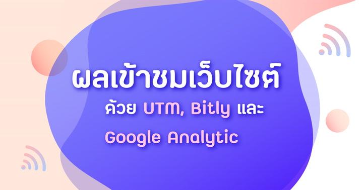 วัดผลการเข้าชมเว็บไซต์จากช่องทางต่างๆด้วย UTM, Bitly และ Google Analytic