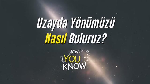 Now You Know - Uzayda yönümüzü nasıl buluruz?