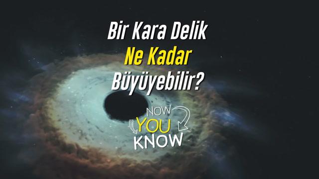 Now You Know - Bir kara delik ne kadar büyüyebilir?