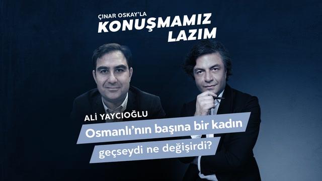 Konuşmamız Lazım - Ali Yaycıoğlu - Osmanlının Başına Bir Kadın Geçseydi Ne Değişirdi?