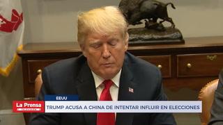 TRUMP ACUSA A CHINA DE INTENTAR INFLUIR EN ELECCIONES