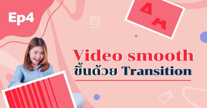 Video smooth ขึ้นด้วย Transition