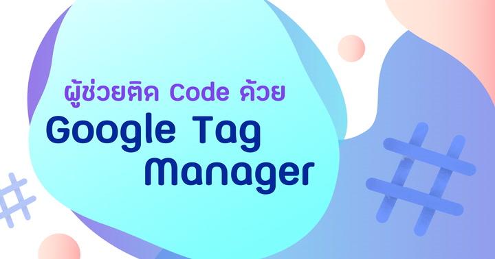 ผู้ช่วยการติด Code ด้วย Google Tag Manager