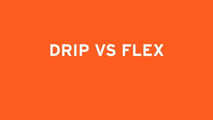 DRIP VS. FLEX
