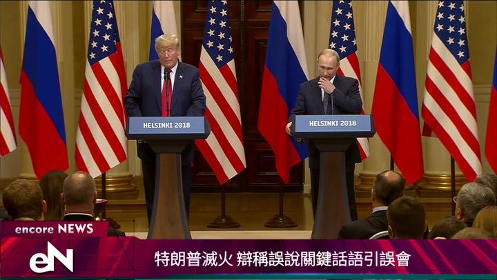 07.17.2018<p>特朗普滅火 辯稱誤說關鍵話語引誤會