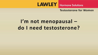 I'm not menopausal. Do I need testosterone?